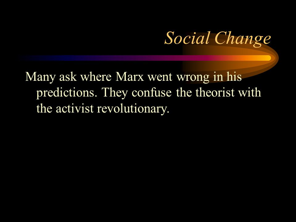 Social Change Many ask where Marx went wrong in his predictions. They confuse the theorist with the activist revolutionary.