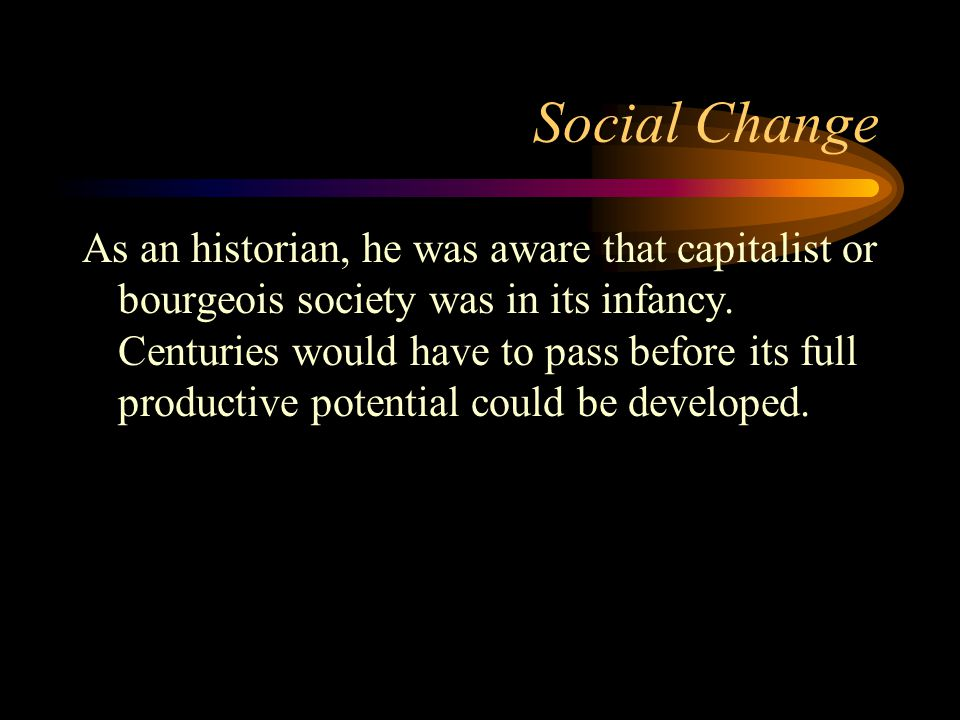 Social Change As an historian, he was aware that capitalist or bourgeois society was in its infancy. Centuries would have to pass before its full prod