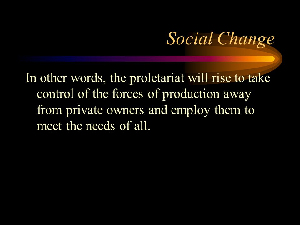 Social Change In other words, the proletariat will rise to take control of the forces of production away from private owners and employ them to meet t