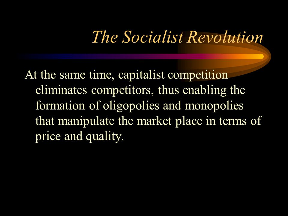 The Socialist Revolution At the same time, capitalist competition eliminates competitors, thus enabling the formation of oligopolies and monopolies th