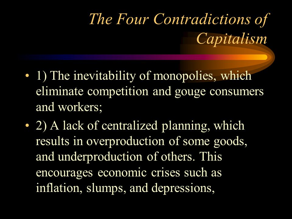 The Four Contradictions of Capitalism 1) The inevitability of monopolies, which eliminate competition and gouge consumers and workers; 2) A lack of ce