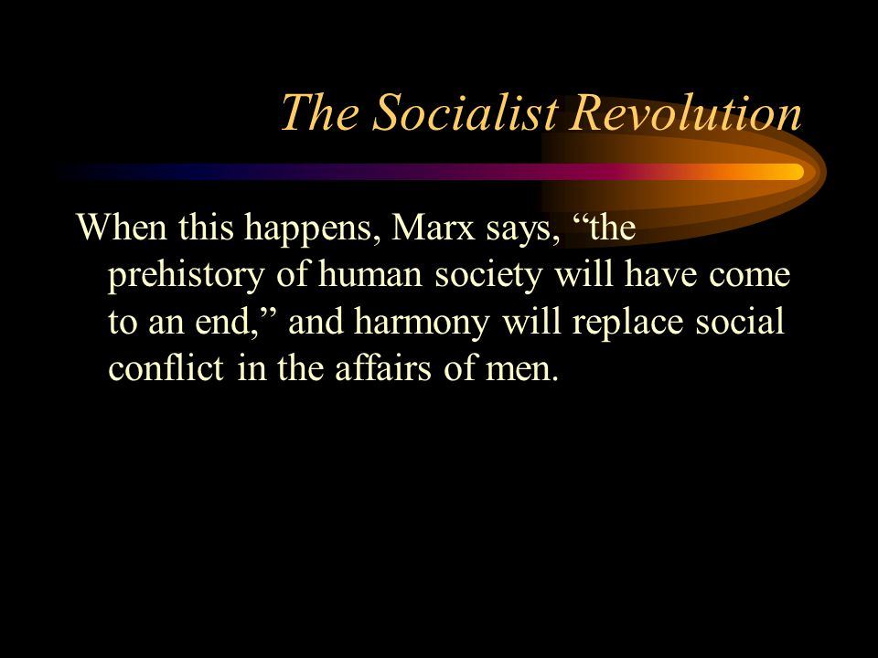 "The Socialist Revolution When this happens, Marx says, ""the prehistory of human society will have come to an end,"" and harmony will replace social con"