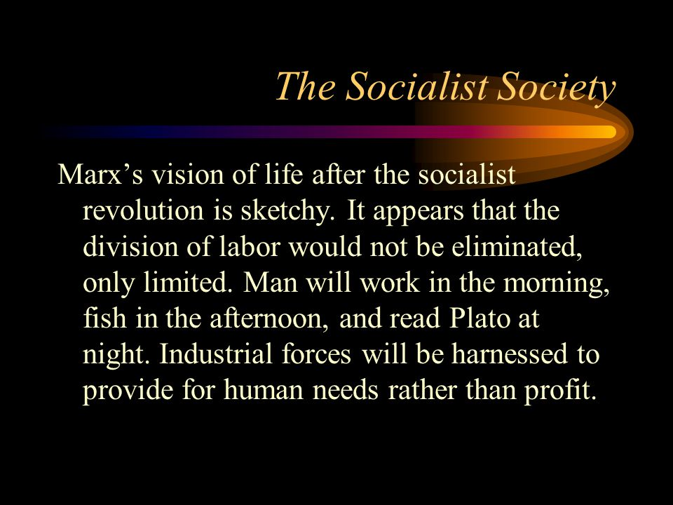 The Socialist Society Marx's vision of life after the socialist revolution is sketchy. It appears that the division of labor would not be eliminated,