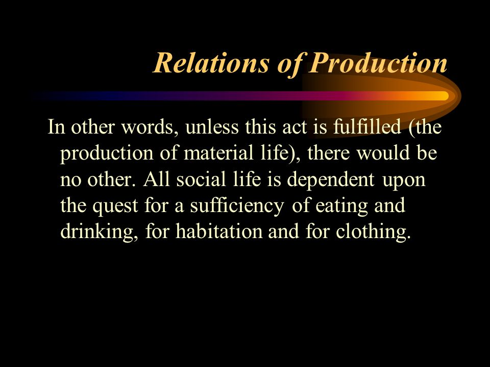 Relations of Production In other words, unless this act is fulfilled (the production of material life), there would be no other. All social life is de