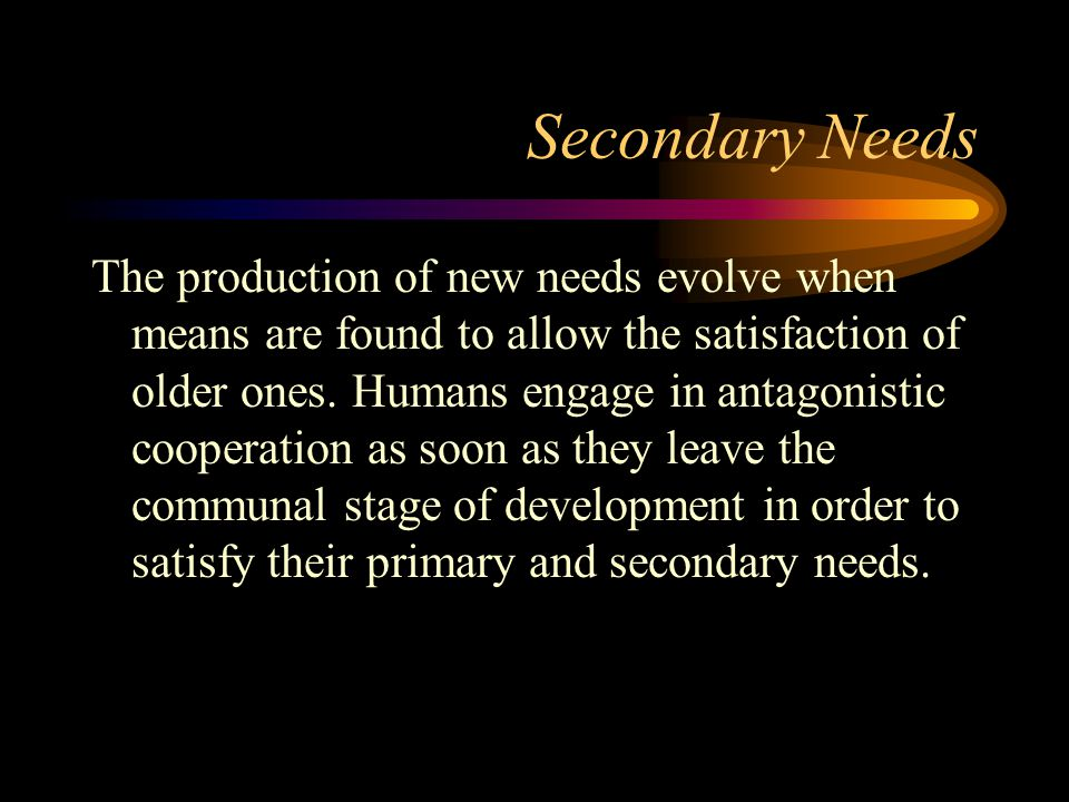Secondary Needs The production of new needs evolve when means are found to allow the satisfaction of older ones. Humans engage in antagonistic coopera