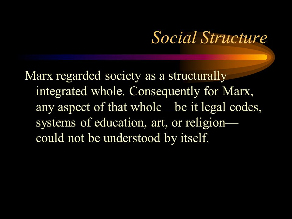 Social Structure Marx regarded society as a structurally integrated whole. Consequently for Marx, any aspect of that whole—be it legal codes, systems