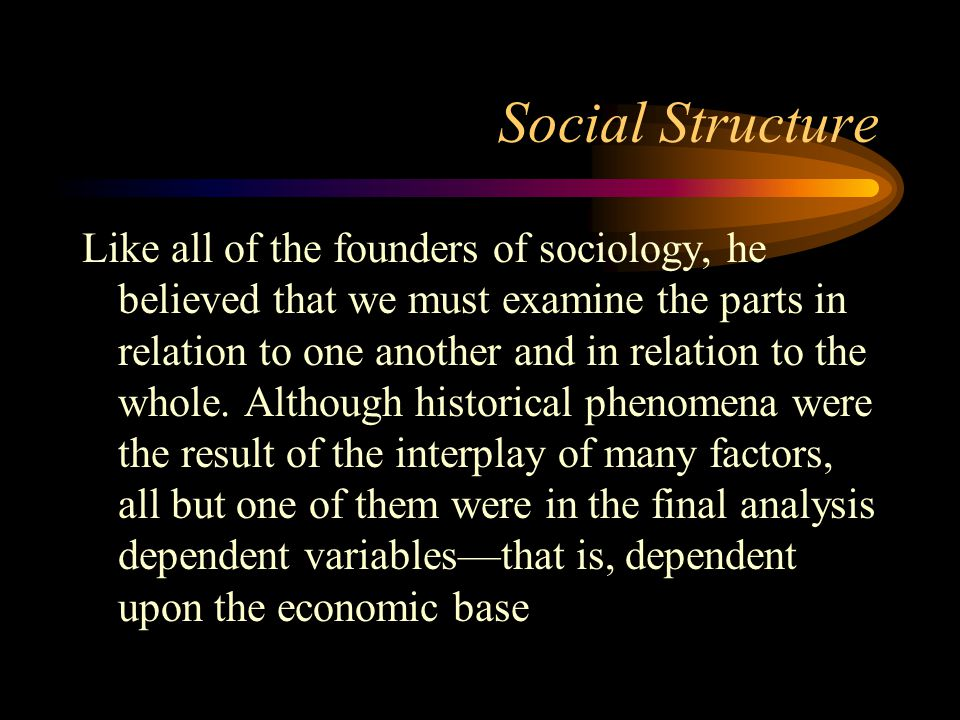 Social Structure Like all of the founders of sociology, he believed that we must examine the parts in relation to one another and in relation to the w