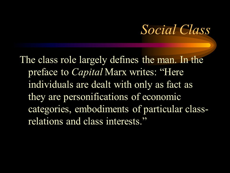 "Social Class The class role largely defines the man. In the preface to Capital Marx writes: ""Here individuals are dealt with only as fact as they are"
