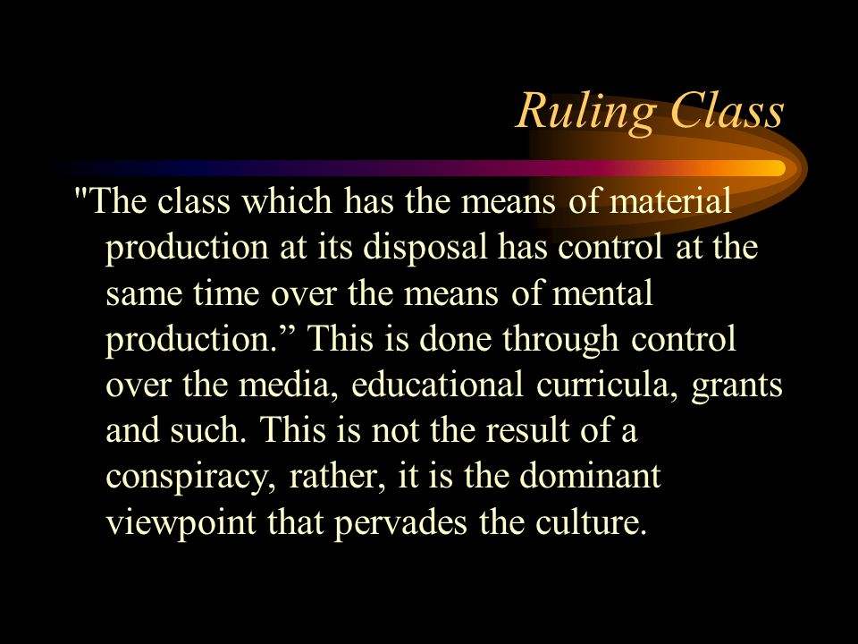 Ruling Class The class which has the means of material production at its disposal has control at the same time over the means of mental production. This is done through control over the media, educational curricula, grants and such.