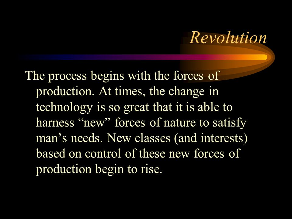 "Revolution The process begins with the forces of production. At times, the change in technology is so great that it is able to harness ""new"" forces of"