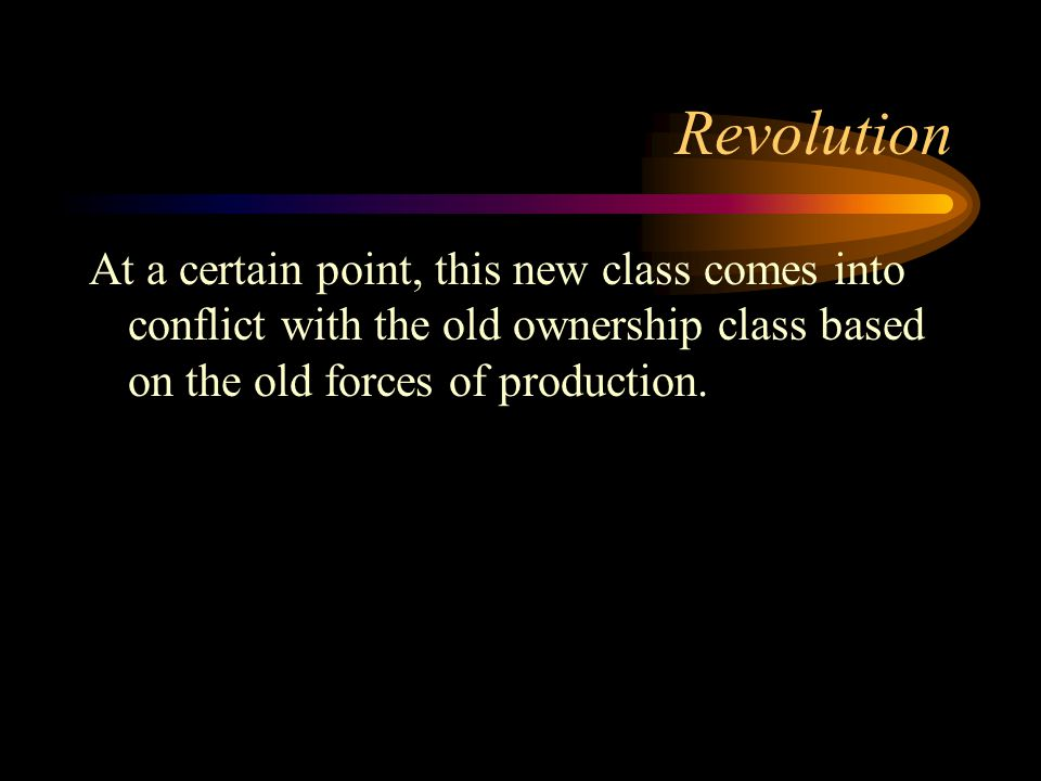 Revolution At a certain point, this new class comes into conflict with the old ownership class based on the old forces of production.
