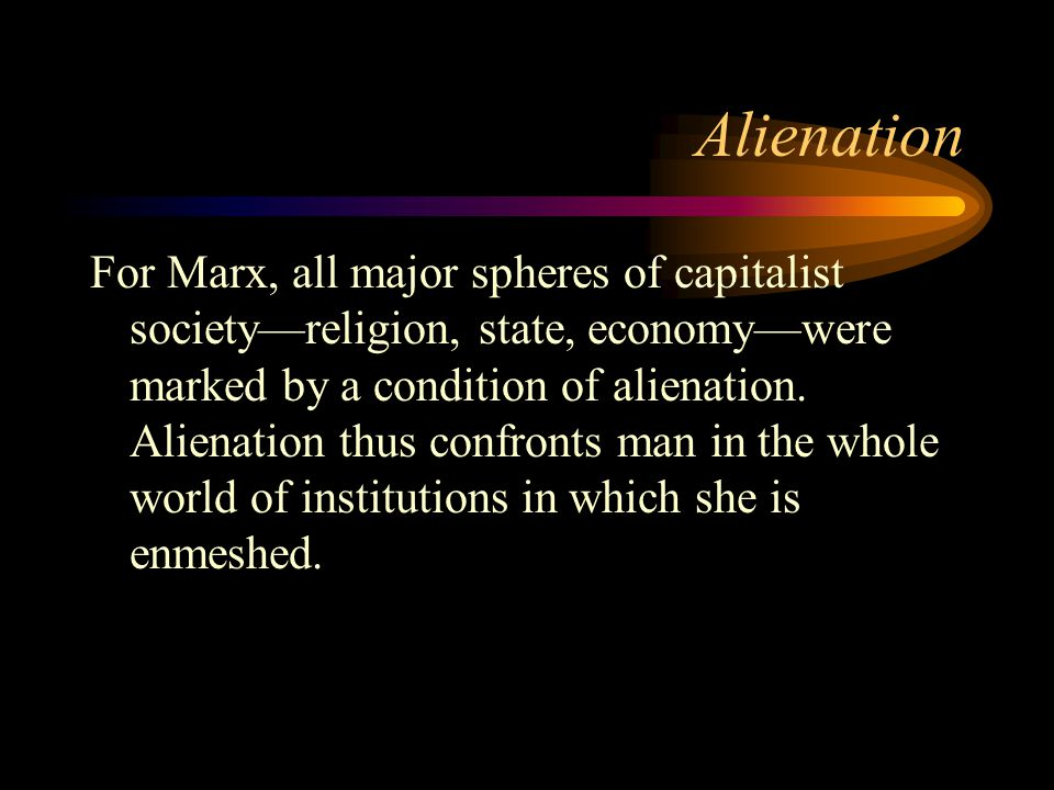 Alienation For Marx, all major spheres of capitalist society—religion, state, economy—were marked by a condition of alienation. Alienation thus confro