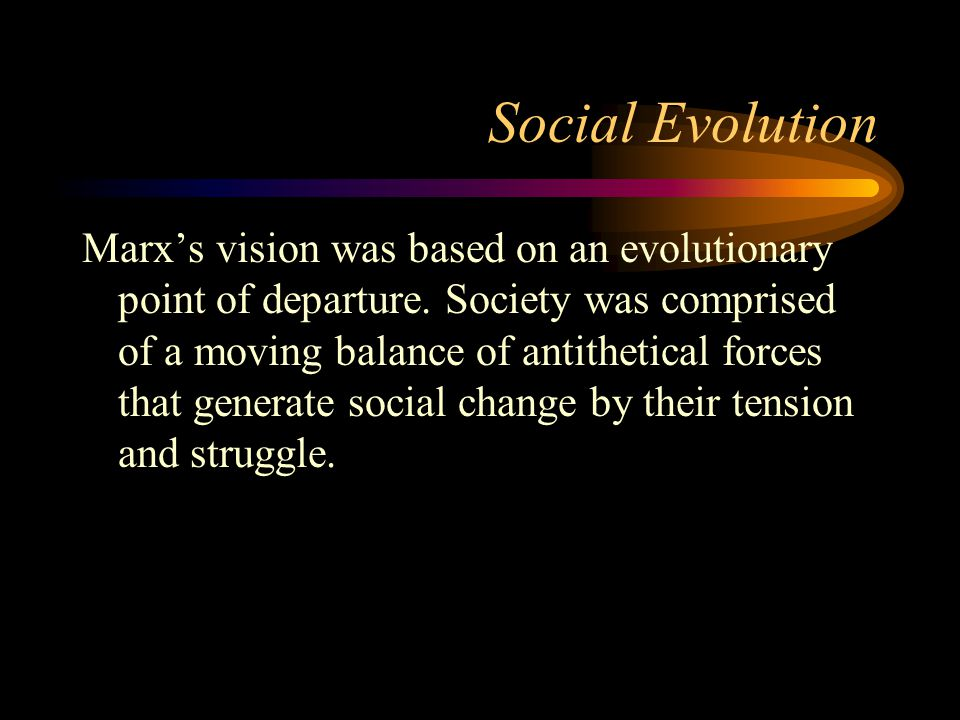Social Evolution Marx's vision was based on an evolutionary point of departure. Society was comprised of a moving balance of antithetical forces that