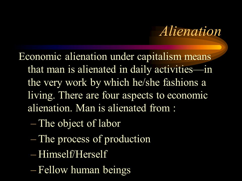 Alienation Economic alienation under capitalism means that man is alienated in daily activities—in the very work by which he/she fashions a living. Th