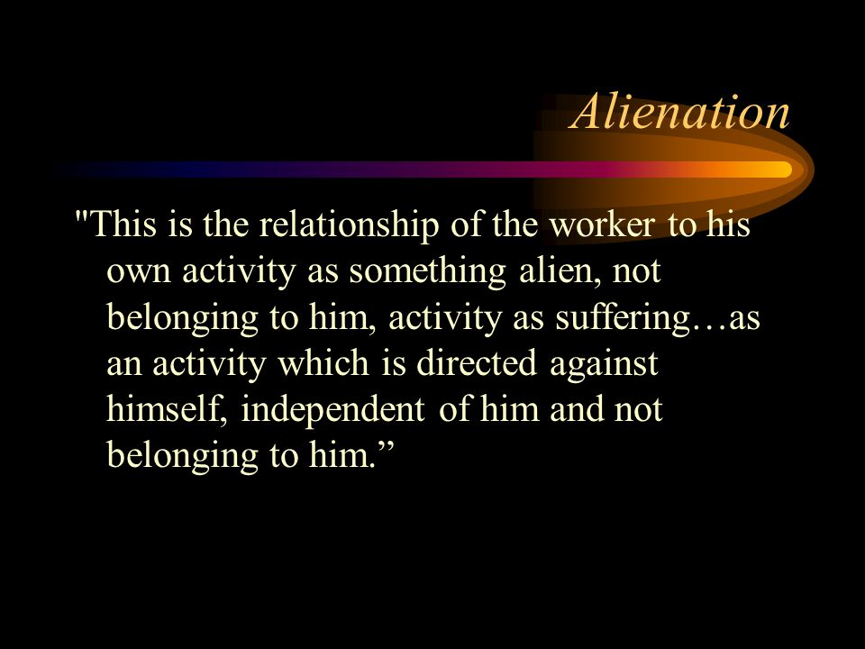 Alienation This is the relationship of the worker to his own activity as something alien, not belonging to him, activity as suffering…as an activity which is directed against himself, independent of him and not belonging to him.