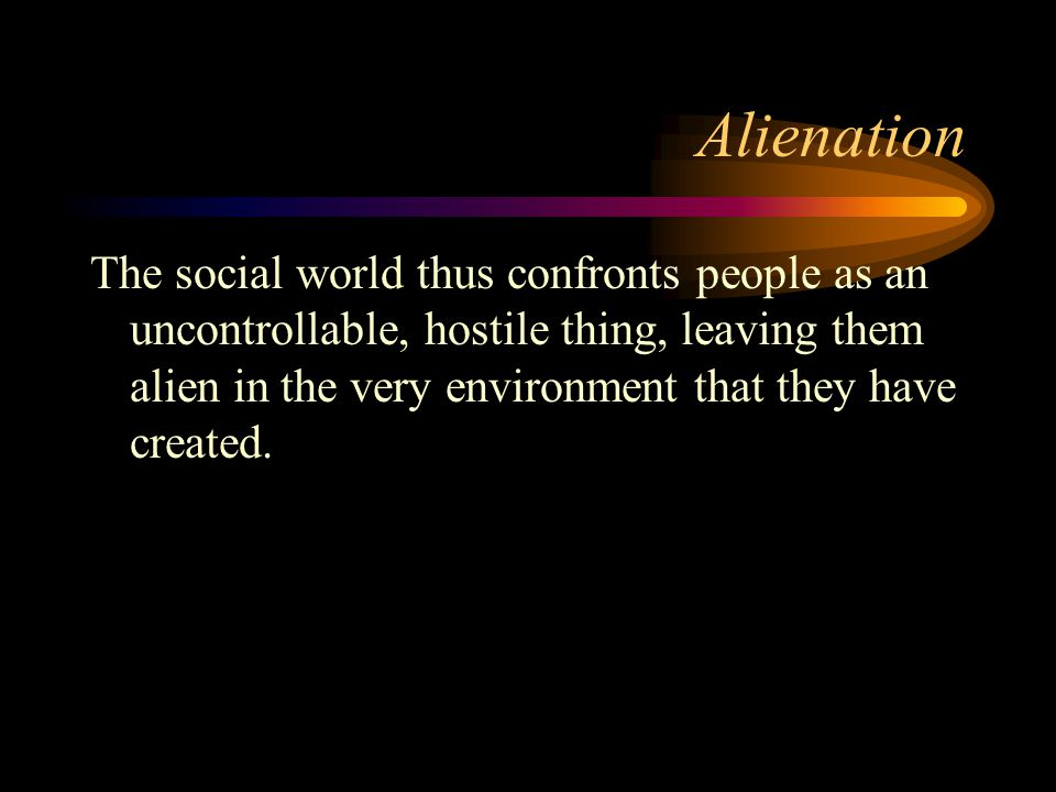 Alienation The social world thus confronts people as an uncontrollable, hostile thing, leaving them alien in the very environment that they have creat