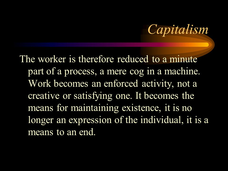 Capitalism The worker is therefore reduced to a minute part of a process, a mere cog in a machine. Work becomes an enforced activity, not a creative o