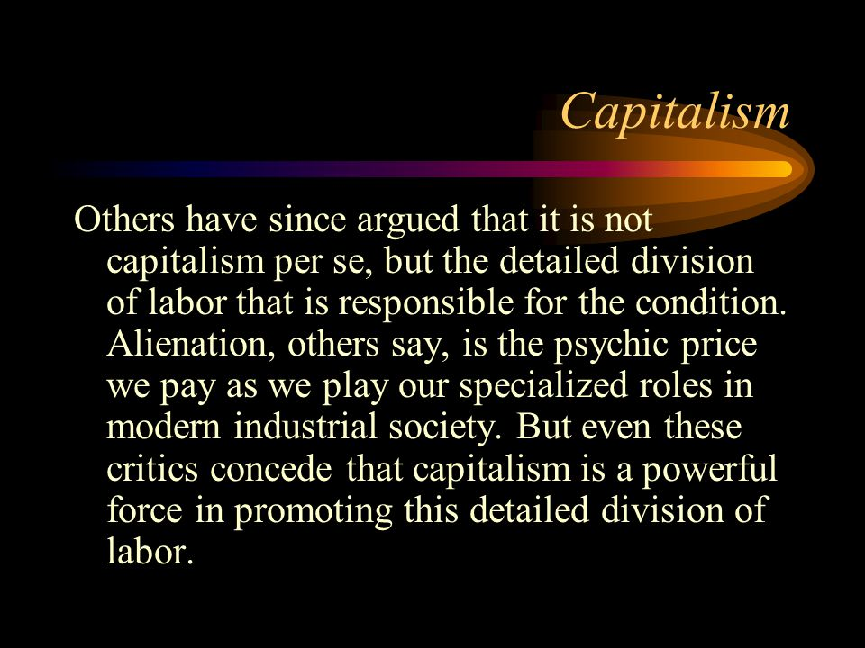 Capitalism Others have since argued that it is not capitalism per se, but the detailed division of labor that is responsible for the condition. Aliena