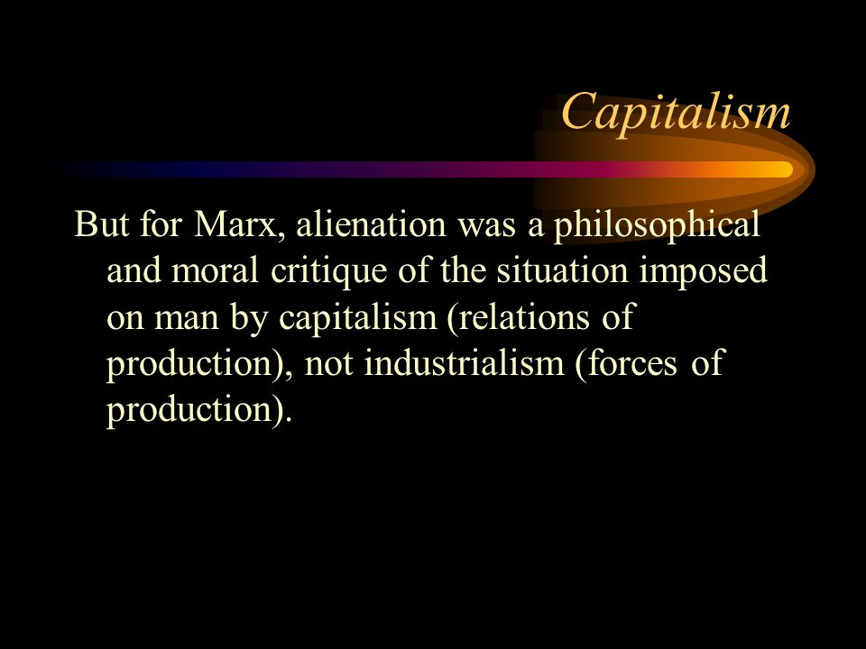 Capitalism But for Marx, alienation was a philosophical and moral critique of the situation imposed on man by capitalism (relations of production), no