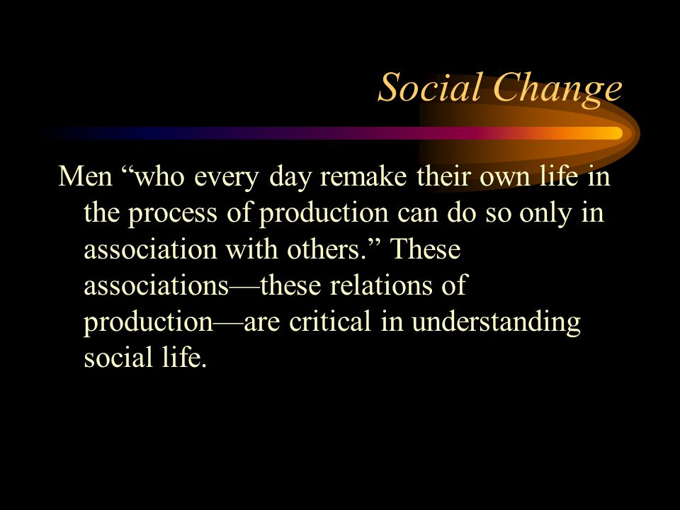 "Social Change Men ""who every day remake their own life in the process of production can do so only in association with others."" These associations—the"