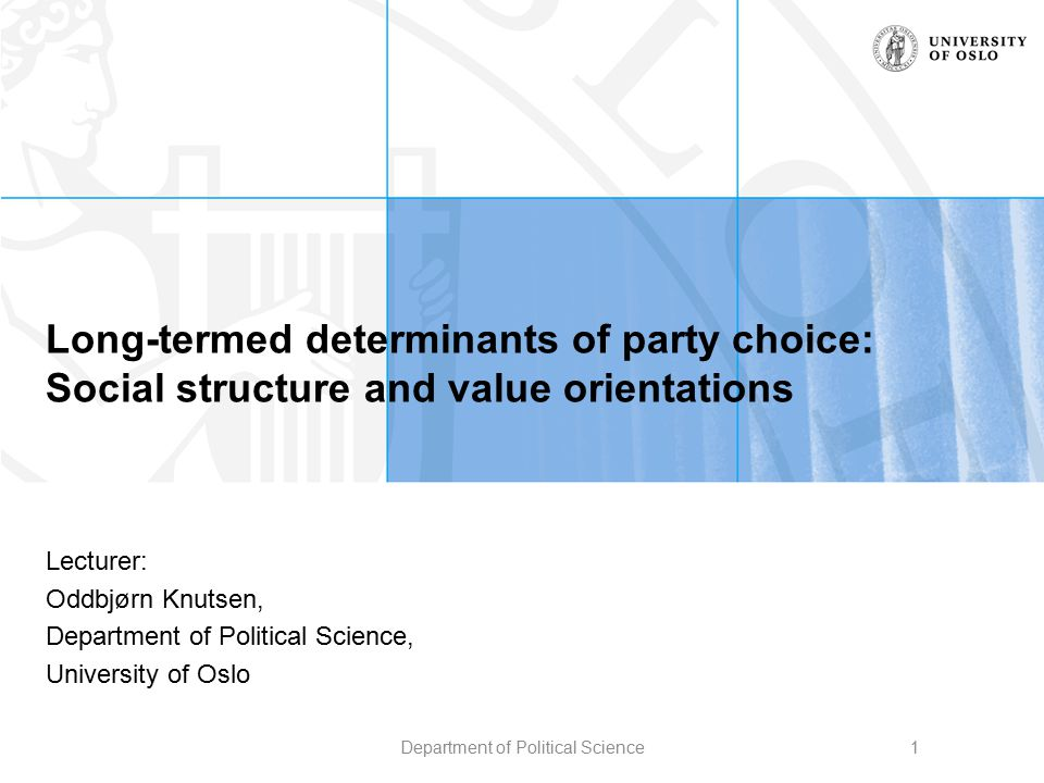 Long-termed determinants of party choice: Social structure and value orientations Lecturer: Oddbjørn Knutsen, Department of Political Science, Univers
