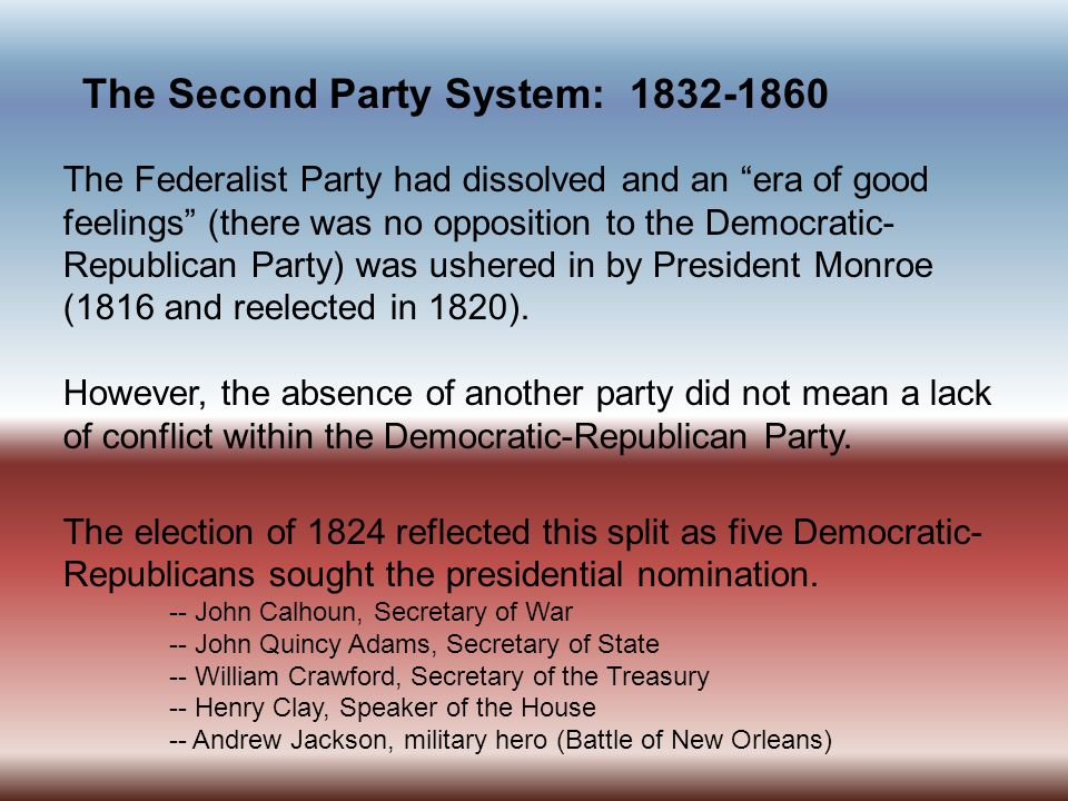 The Second Party System: 1832-1860 The Federalist Party had dissolved and an era of good feelings (there was no opposition to the Democratic- Republican Party) was ushered in by President Monroe (1816 and reelected in 1820).