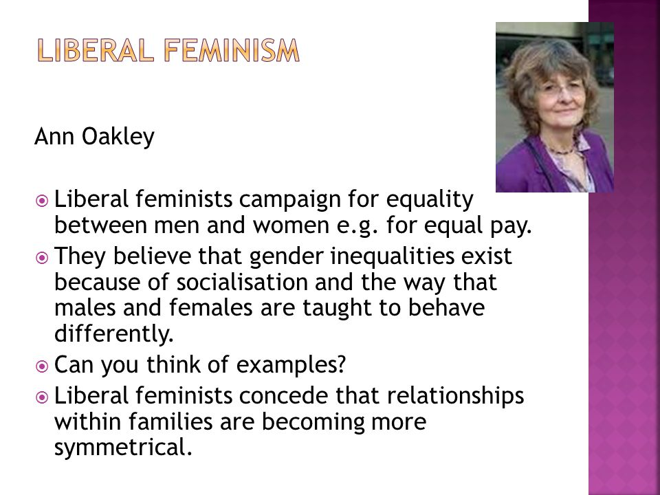 Ann Oakley  Liberal feminists campaign for equality between men and women e.g.