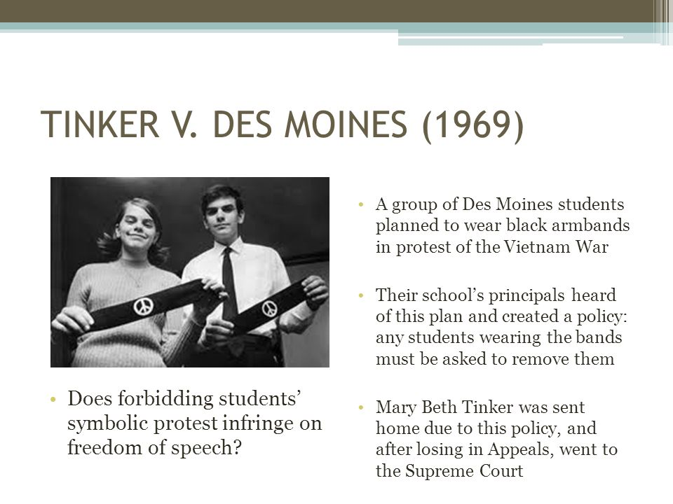 TINKER V. DES MOINES (1969) Does forbidding students' symbolic protest infringe on freedom of speech? A group of Des Moines students planned to wear b