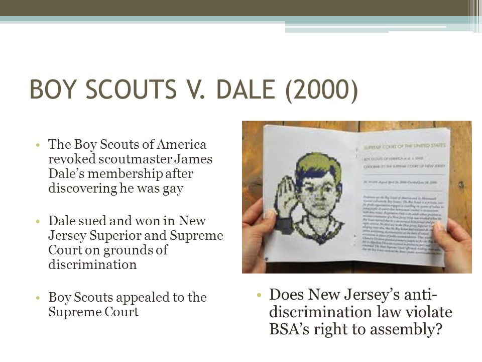 BOY SCOUTS V. DALE (2000) The Boy Scouts of America revoked scoutmaster James Dale's membership after discovering he was gay Dale sued and won in New