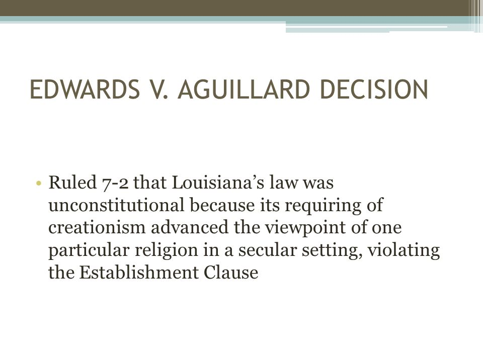 EDWARDS V. AGUILLARD DECISION Ruled 7-2 that Louisiana's law was unconstitutional because its requiring of creationism advanced the viewpoint of one p