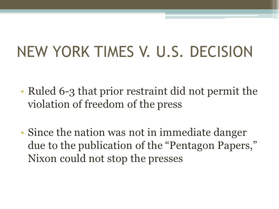 NEW YORK TIMES V. U.S. DECISION Ruled 6-3 that prior restraint did not permit the violation of freedom of the press Since the nation was not in immedi