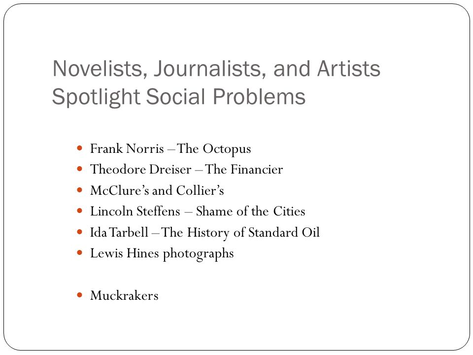 Novelists, Journalists, and Artists Spotlight Social Problems Frank Norris – The Octopus Theodore Dreiser – The Financier McClure's and Collier's Linc