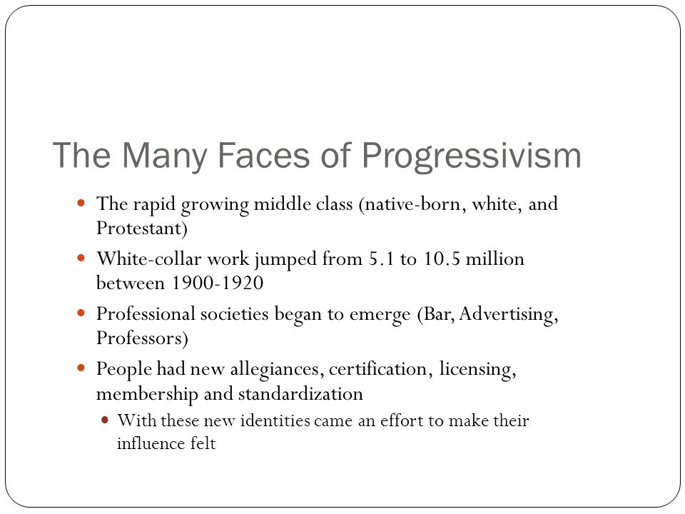 The Many Faces of Progressivism The rapid growing middle class (native-born, white, and Protestant) White-collar work jumped from 5.1 to 10.5 million