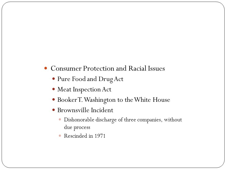 Consumer Protection and Racial Issues Pure Food and Drug Act Meat Inspection Act Booker T. Washington to the White House Brownsville Incident Dishonor