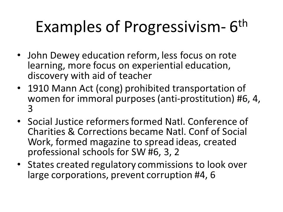Examples of Progressivism- 6 th John Dewey education reform, less focus on rote learning, more focus on experiential education, discovery with aid of teacher 1910 Mann Act (cong) prohibited transportation of women for immoral purposes (anti-prostitution) #6, 4, 3 Social Justice reformers formed Natl.