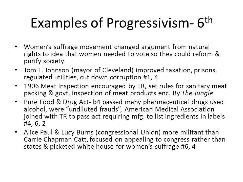 Examples of Progressivism- 6 th Women's suffrage movement changed argument from natural rights to idea that women needed to vote so they could reform & purify society Tom L.
