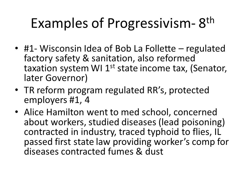 Examples of Progressivism- 8 th #1- Wisconsin Idea of Bob La Follette – regulated factory safety & sanitation, also reformed taxation system WI 1 st state income tax, (Senator, later Governor) TR reform program regulated RR's, protected employers #1, 4 Alice Hamilton went to med school, concerned about workers, studied diseases (lead poisoning) contracted in industry, traced typhoid to flies, IL passed first state law providing worker's comp for diseases contracted fumes & dust
