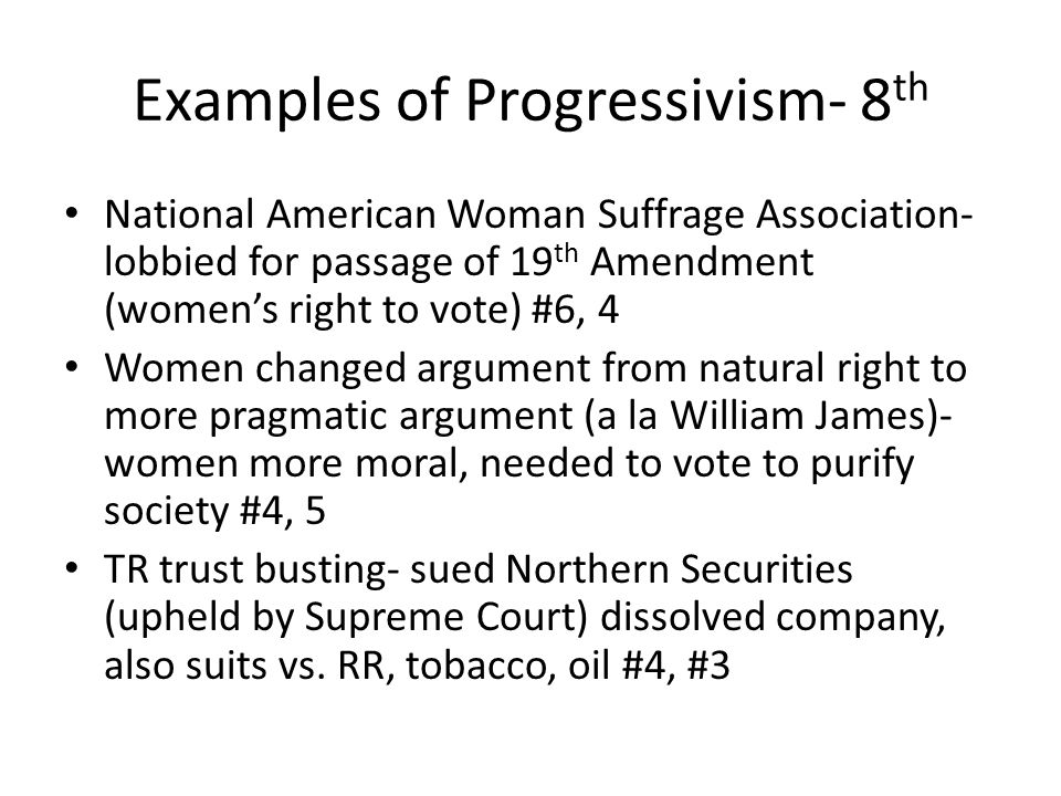 Examples of Progressivism- 8 th National American Woman Suffrage Association- lobbied for passage of 19 th Amendment (women's right to vote) #6, 4 Women changed argument from natural right to more pragmatic argument (a la William James)- women more moral, needed to vote to purify society #4, 5 TR trust busting- sued Northern Securities (upheld by Supreme Court) dissolved company, also suits vs.