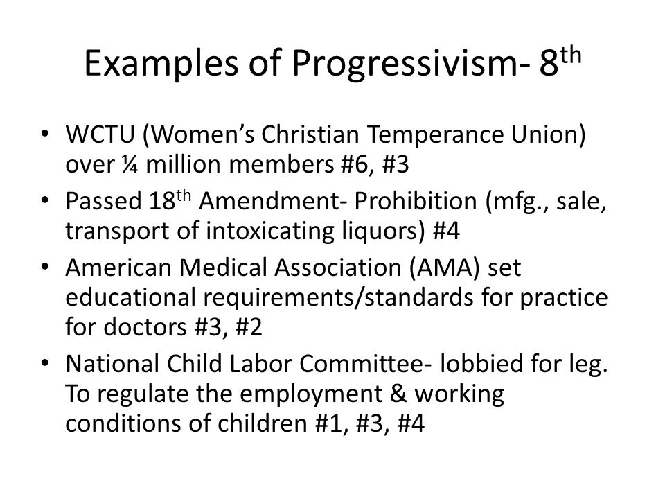 Examples of Progressivism- 8 th WCTU (Women's Christian Temperance Union) over ¼ million members #6, #3 Passed 18 th Amendment- Prohibition (mfg., sale, transport of intoxicating liquors) #4 American Medical Association (AMA) set educational requirements/standards for practice for doctors #3, #2 National Child Labor Committee- lobbied for leg.