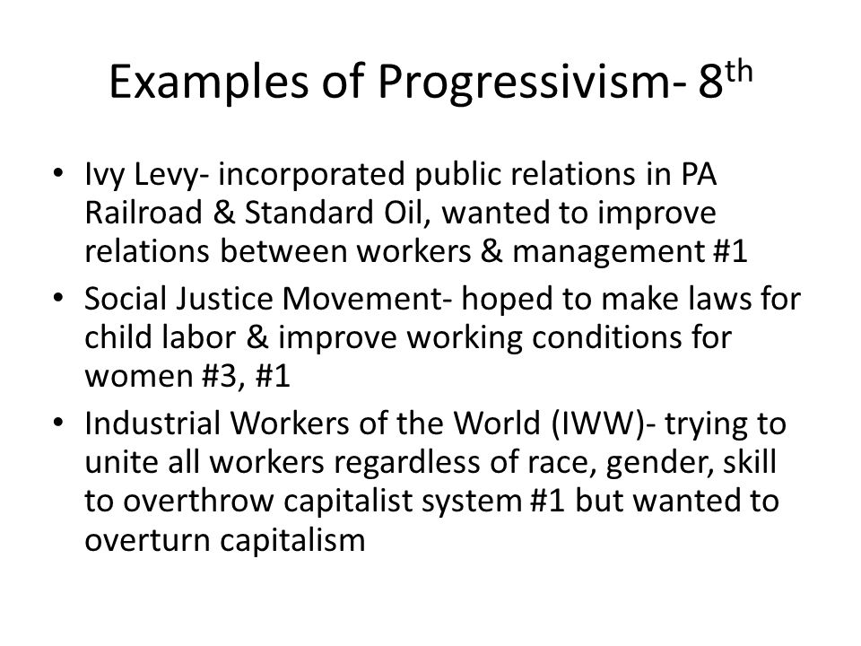 Examples of Progressivism- 8 th Ivy Levy- incorporated public relations in PA Railroad & Standard Oil, wanted to improve relations between workers & management #1 Social Justice Movement- hoped to make laws for child labor & improve working conditions for women #3, #1 Industrial Workers of the World (IWW)- trying to unite all workers regardless of race, gender, skill to overthrow capitalist system #1 but wanted to overturn capitalism