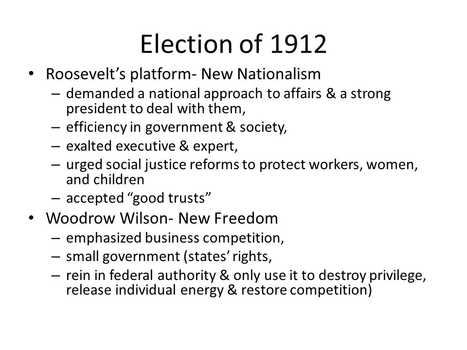 Election of 1912 Roosevelt's platform- New Nationalism – demanded a national approach to affairs & a strong president to deal with them, – efficiency in government & society, – exalted executive & expert, – urged social justice reforms to protect workers, women, and children – accepted good trusts Woodrow Wilson- New Freedom – emphasized business competition, – small government (states' rights, – rein in federal authority & only use it to destroy privilege, release individual energy & restore competition)