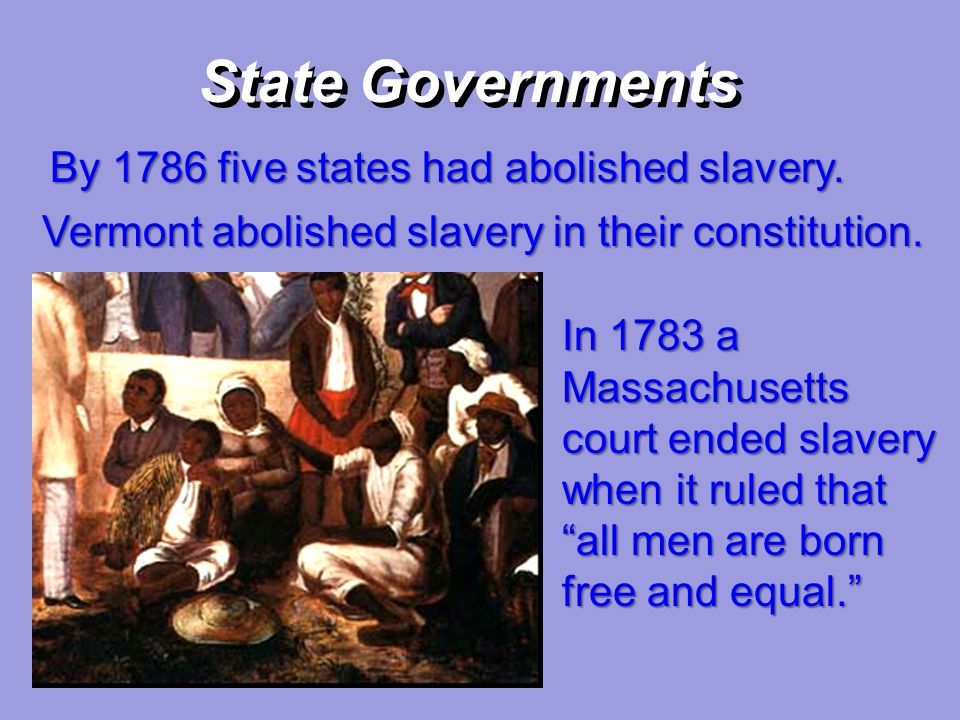 State Governments By 1786 five states had abolished slavery. Vermont abolished slavery in their constitution. In 1783 a Massachusetts court ended slav
