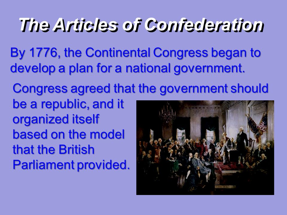 The Articles of Confederation By 1776, the Continental Congress began to develop a plan for a national government. Congress agreed that the government