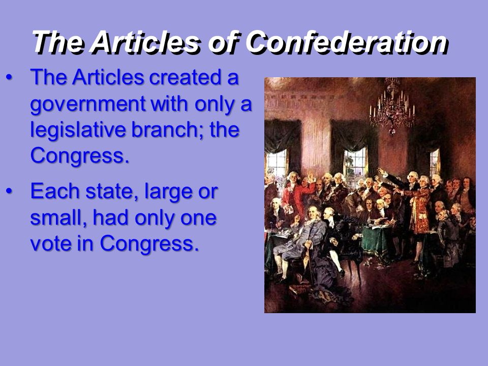 The Articles of Confederation The Articles created a government with only a legislative branch; the Congress.The Articles created a government with on