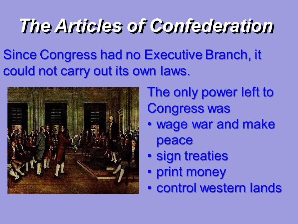 The Articles of Confederation Since Congress had no Executive Branch, it could not carry out its own laws. The only power left to Congress was wage wa