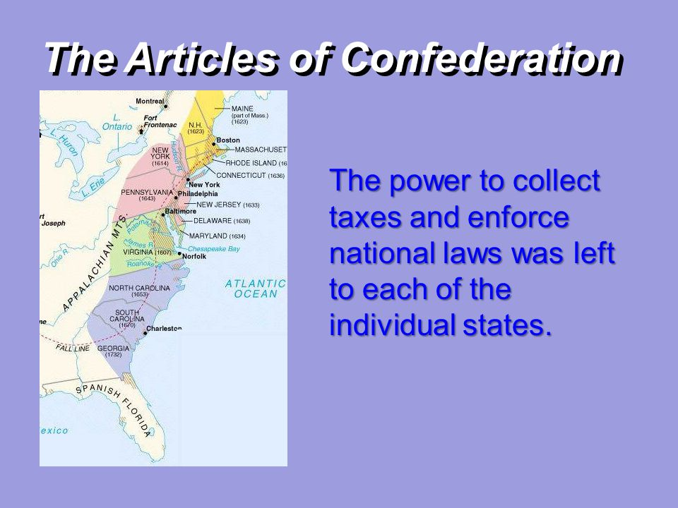 The Articles of Confederation The power to collect taxes and enforce national laws was left to each of the individual states.
