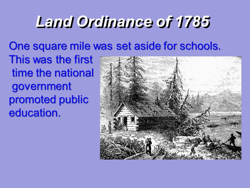 Land Ordinance of 1785 One square mile was set aside for schools. This was the first time the national time the national government government promote