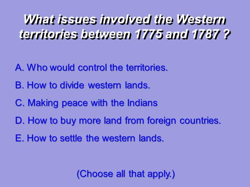 A. Who would control the territories. B. How to divide western lands. C. Making peace with the Indians What issues involved the Western territories be