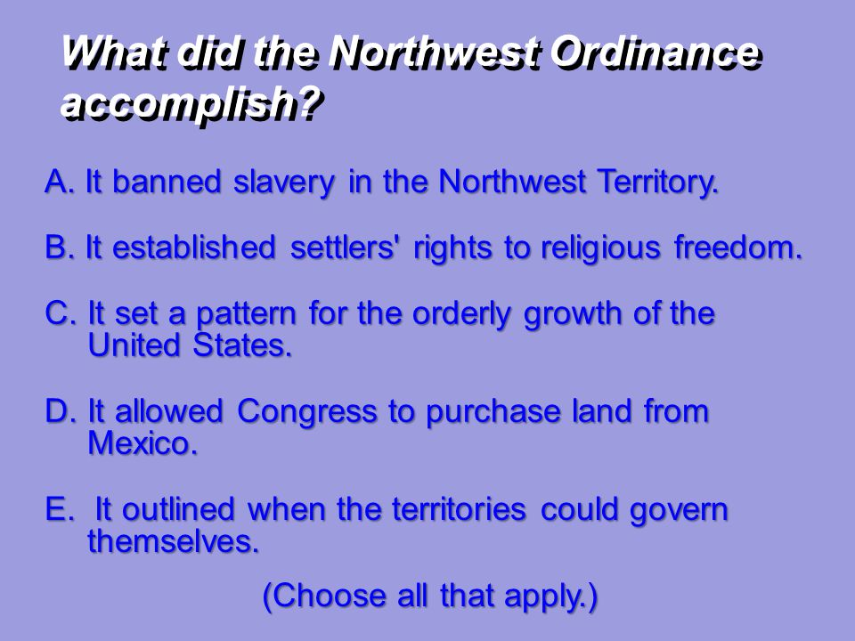 A. It banned slavery in the Northwest Territory. B. It established settlers' rights to religious freedom. C. It set a pattern for the orderly growth o