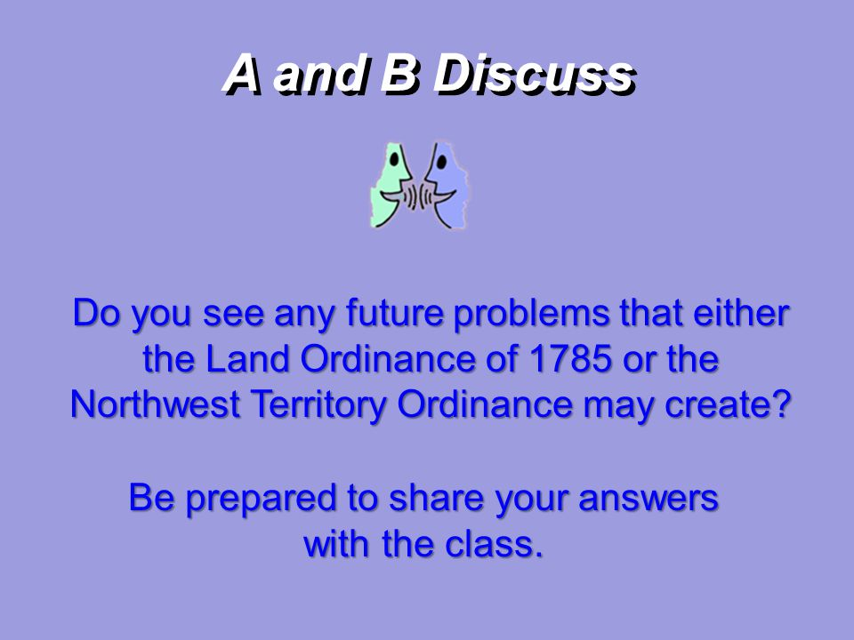 A and B Discuss Do you see any future problems that either the Land Ordinance of 1785 or the Northwest Territory Ordinance may create? Be prepared to